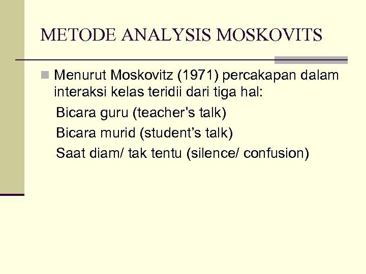 METODE ANALYSIS MOSKOVITS n Menurut Moskovitz (1971) percakapan dalam interaksi kelas teridii dari tiga