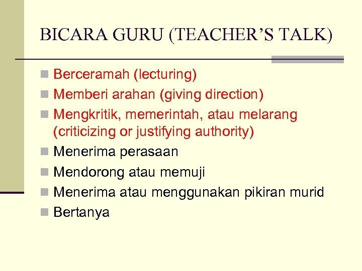 BICARA GURU (TEACHER'S TALK) n Berceramah (lecturing) n Memberi arahan (giving direction) n Mengkritik,