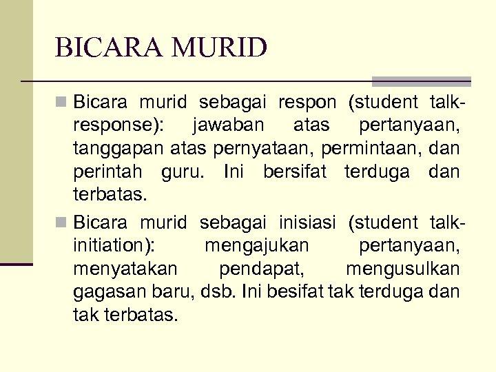 BICARA MURID n Bicara murid sebagai respon (student talk- response): jawaban atas pertanyaan, tanggapan