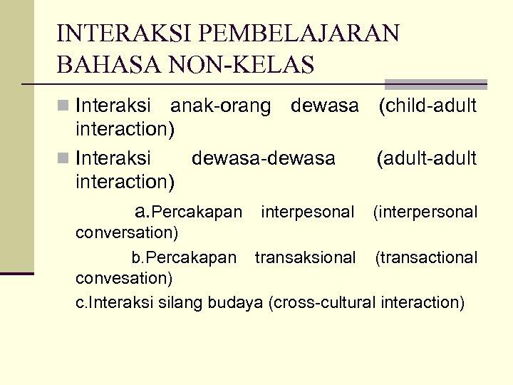 INTERAKSI PEMBELAJARAN BAHASA NON-KELAS n Interaksi anak-orang dewasa (child-adult interaction) n Interaksi dewasa-dewasa (adult-adult