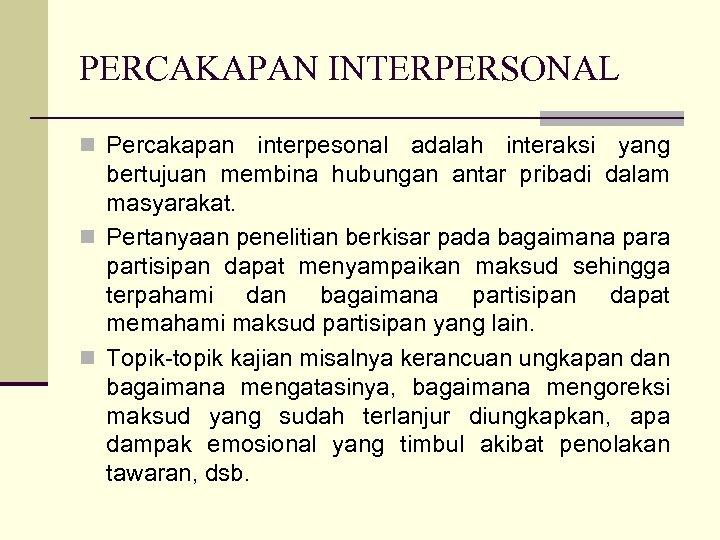 PERCAKAPAN INTERPERSONAL n Percakapan interpesonal adalah interaksi yang bertujuan membina hubungan antar pribadi dalam