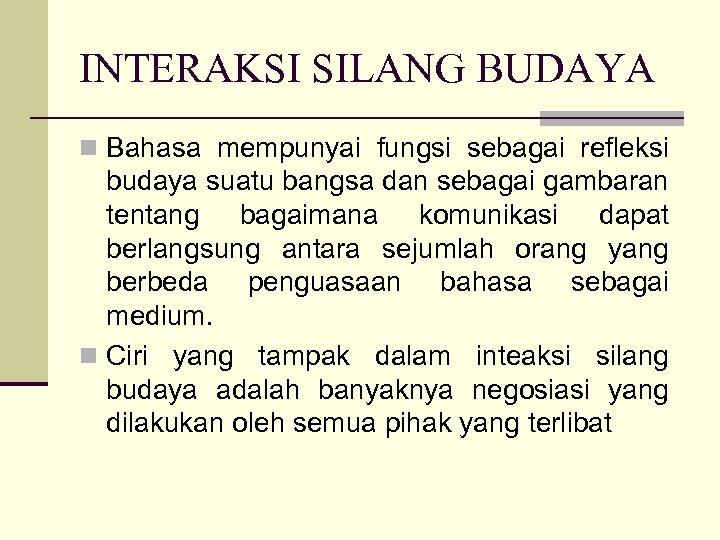 INTERAKSI SILANG BUDAYA n Bahasa mempunyai fungsi sebagai refleksi budaya suatu bangsa dan sebagai