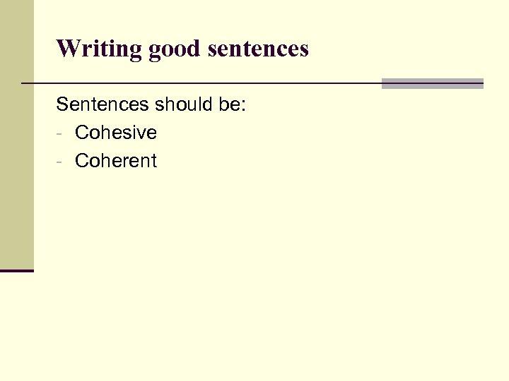 Writing good sentences Sentences should be: - Cohesive - Coherent
