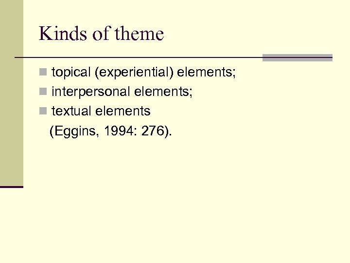 Kinds of theme n topical (experiential) elements; n interpersonal elements; n textual elements (Eggins,