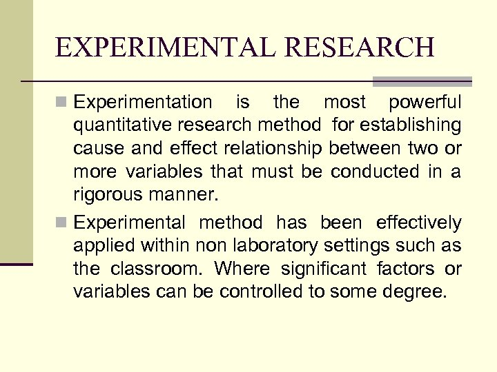 EXPERIMENTAL RESEARCH n Experimentation is the most powerful quantitative research method for establishing cause