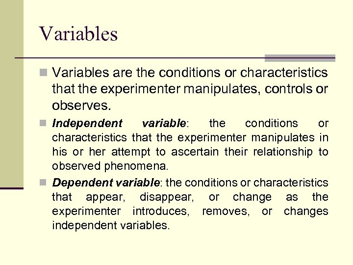 Variables n Variables are the conditions or characteristics that the experimenter manipulates, controls or