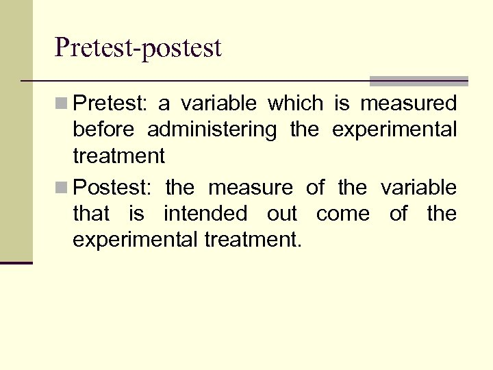 Pretest-postest n Pretest: a variable which is measured before administering the experimental treatment n