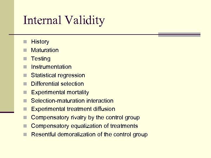 Internal Validity n History n Maturation n Testing n Instrumentation n Statistical regression n