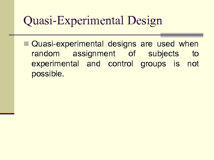 Quasi-Experimental Design n Quasi-experimental designs are used when random assignment of subjects to experimental