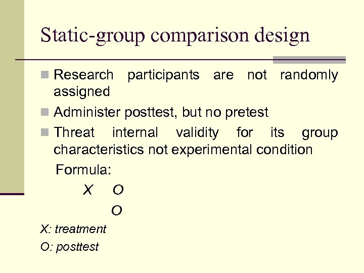 Static-group comparison design n Research participants are not randomly assigned n Administer posttest, but