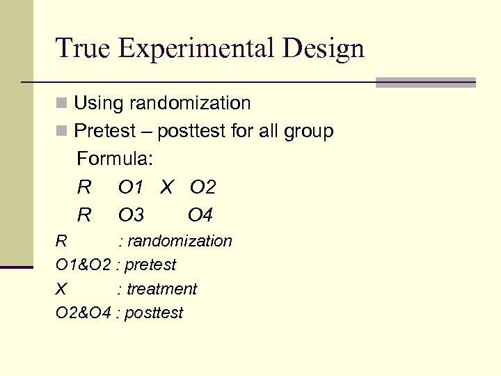 True Experimental Design n Using randomization n Pretest – posttest for all group Formula: