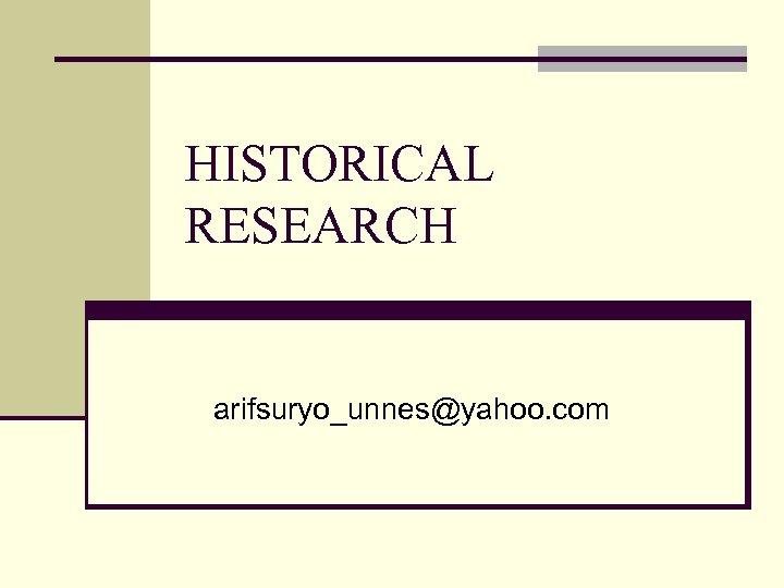HISTORICAL RESEARCH arifsuryo_unnes@yahoo. com