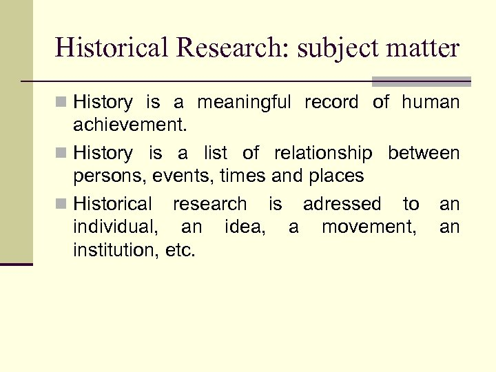 Historical Research: subject matter n History is a meaningful record of human achievement. n