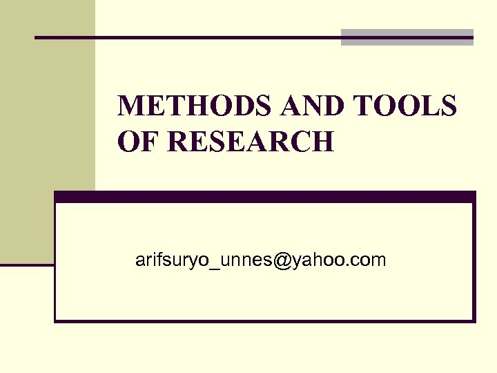 METHODS AND TOOLS OF RESEARCH arifsuryo_unnes@yahoo. com