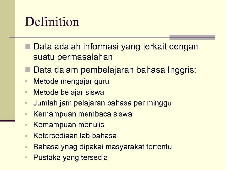 Definition n Data adalah informasi yang terkait dengan suatu permasalahan n Data dalam pembelajaran
