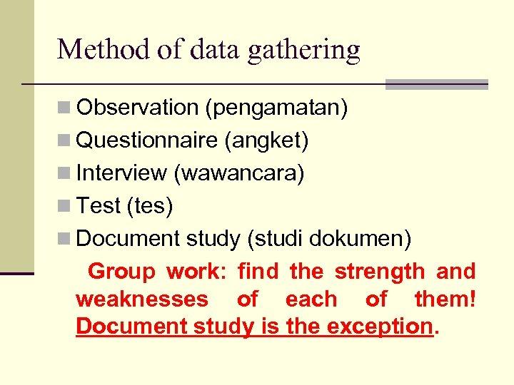 Method of data gathering n Observation (pengamatan) n Questionnaire (angket) n Interview (wawancara) n