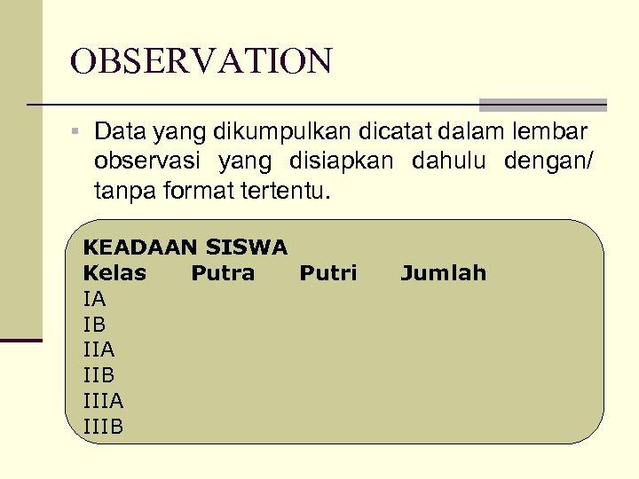 OBSERVATION § Data yang dikumpulkan dicatat dalam lembar observasi yang disiapkan dahulu dengan/ tanpa