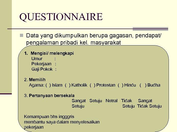 QUESTIONNAIRE n Data yang dikumpulkan berupa gagasan, pendapat/ pengalaman pribadi kel. masyarakat 1. Mengisi/