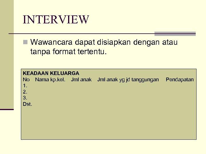 INTERVIEW n Wawancara dapat disiapkan dengan atau tanpa format tertentu. KEADAAN KELUARGA No Nama