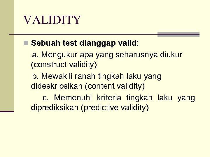 VALIDITY n Sebuah test dianggap valid: a. Mengukur apa yang seharusnya diukur (construct validity)