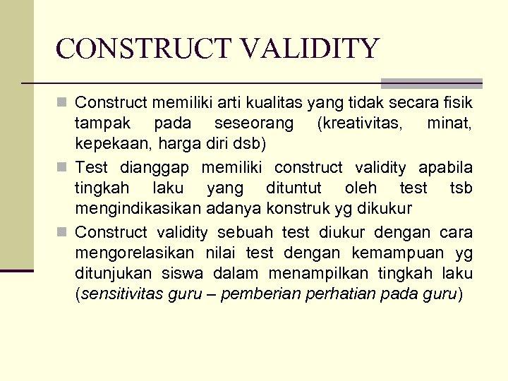 CONSTRUCT VALIDITY n Construct memiliki arti kualitas yang tidak secara fisik tampak pada seseorang
