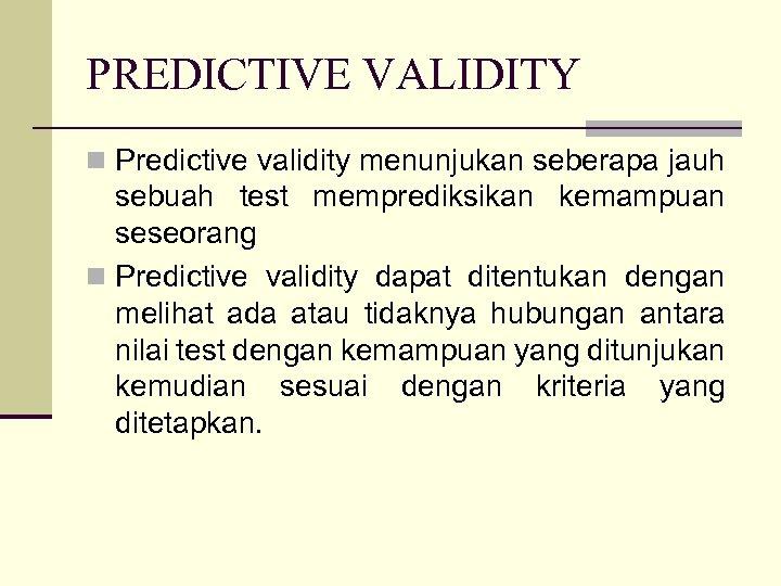 PREDICTIVE VALIDITY n Predictive validity menunjukan seberapa jauh sebuah test memprediksikan kemampuan seseorang n