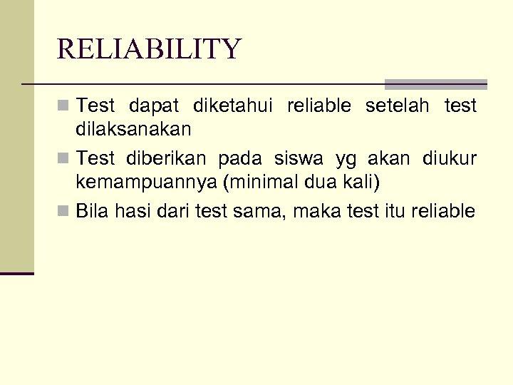 RELIABILITY n Test dapat diketahui reliable setelah test dilaksanakan n Test diberikan pada siswa
