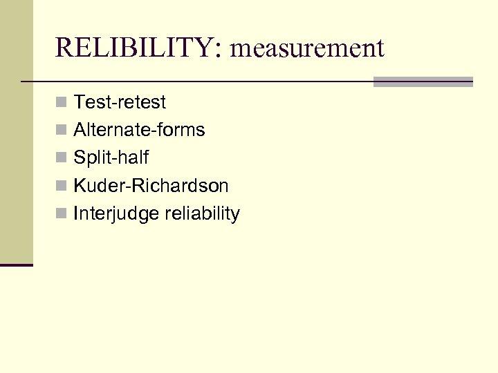RELIBILITY: measurement n Test-retest n Alternate-forms n Split-half n Kuder-Richardson n Interjudge reliability