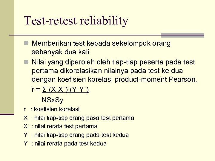 Test-retest reliability n Memberikan test kepada sekelompok orang sebanyak dua kali n Nilai yang