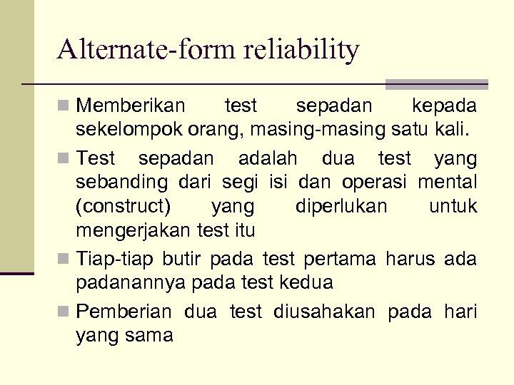 Alternate-form reliability n Memberikan test sepadan kepada sekelompok orang, masing-masing satu kali. n Test