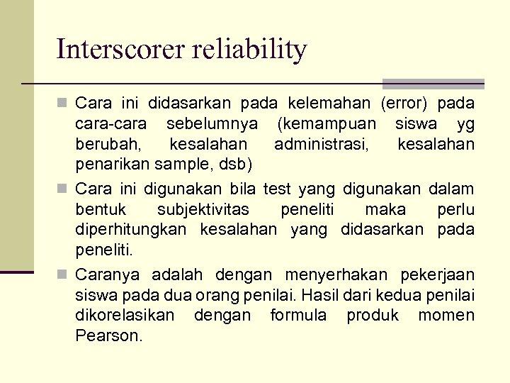 Interscorer reliability n Cara ini didasarkan pada kelemahan (error) pada cara-cara sebelumnya (kemampuan siswa