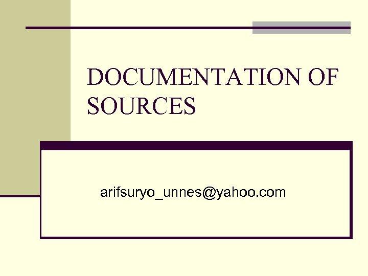 DOCUMENTATION OF SOURCES arifsuryo_unnes@yahoo. com