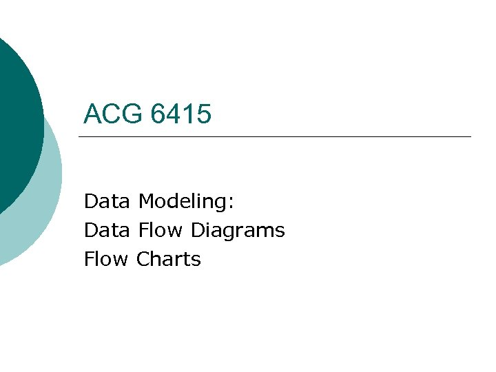 ACG 6415 Data Modeling: Data Flow Diagrams Flow Charts