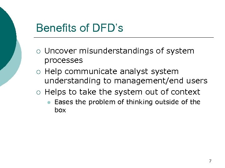 Benefits of DFD's ¡ ¡ ¡ Uncover misunderstandings of system processes Help communicate analyst