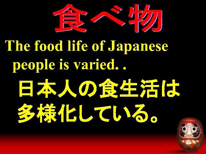 The food life of Japanese people is varied. . 日本人の食生活は 多様化している。