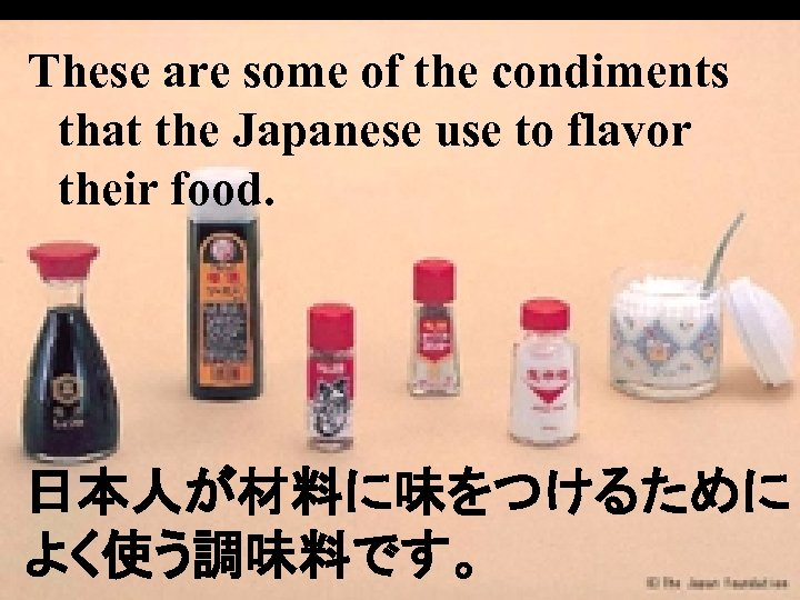 These are some of the condiments that the Japanese use to flavor their food.