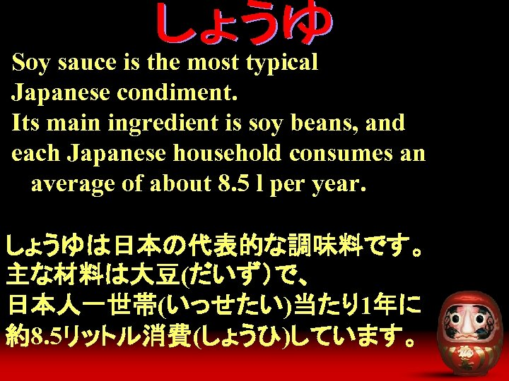 Soy sauce is the most typical Japanese condiment. Its main ingredient is soy beans,