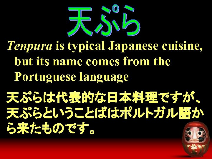 Tenpura is typical Japanese cuisine, but its name comes from the Portuguese language 天ぷらは代表的な日本料理ですが、