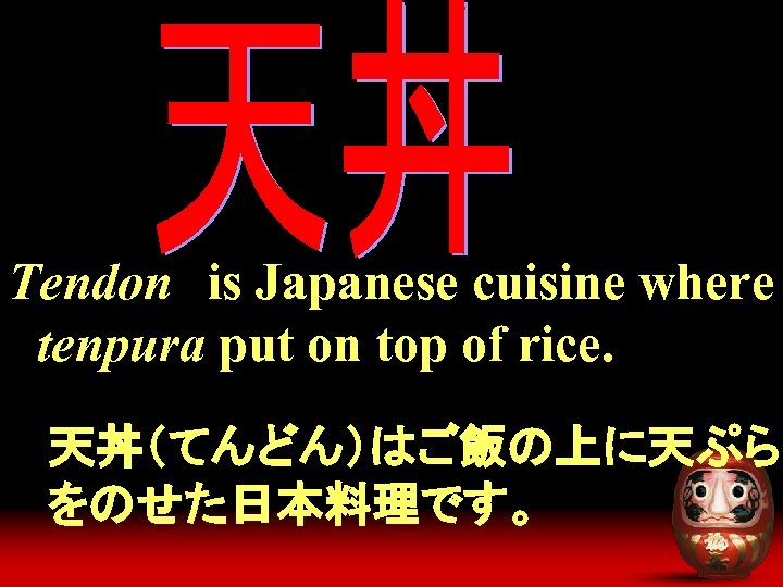 Tendon is Japanese cuisine where tenpura put on top of rice. 天丼(てんどん)はご飯の上に天ぷら をのせた日本料理です。