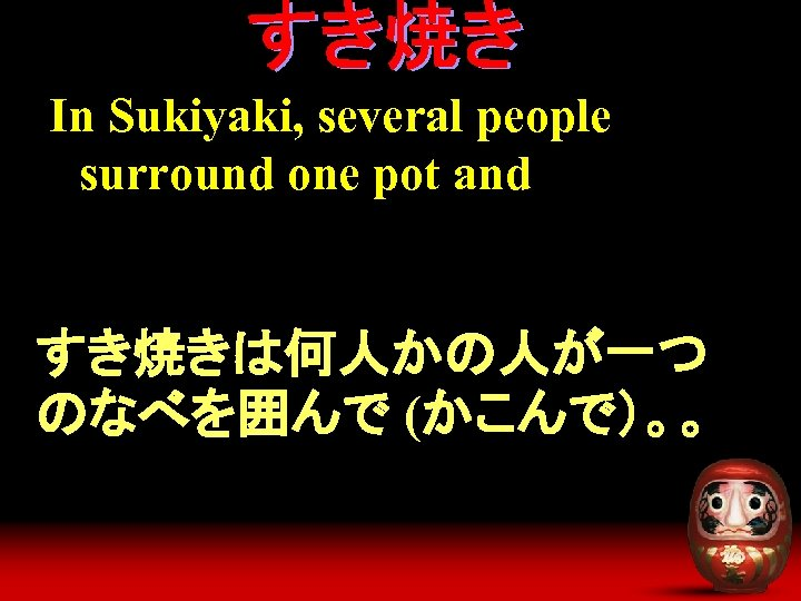 In Sukiyaki, several people surround one pot and すき焼きは何人かの人が一つ のなべを囲んで (かこんで)。。