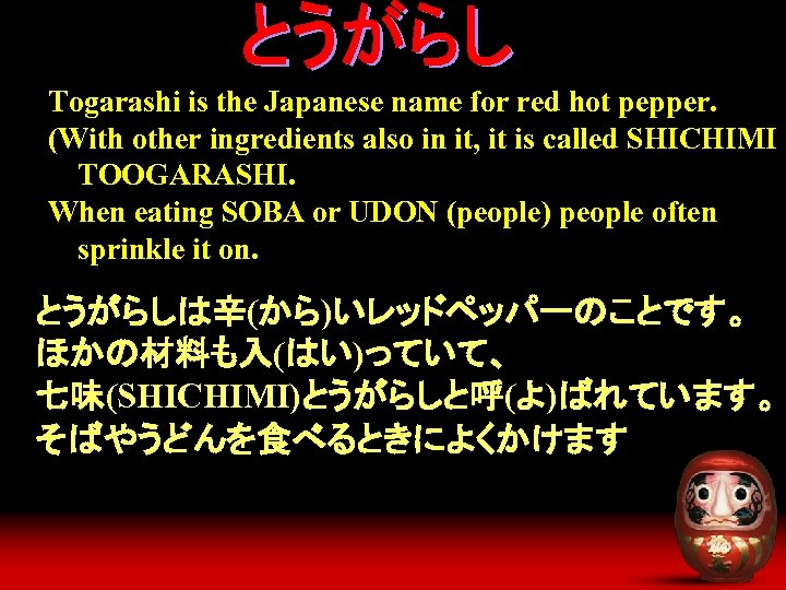 Togarashi is the Japanese name for red hot pepper. (With other ingredients also in