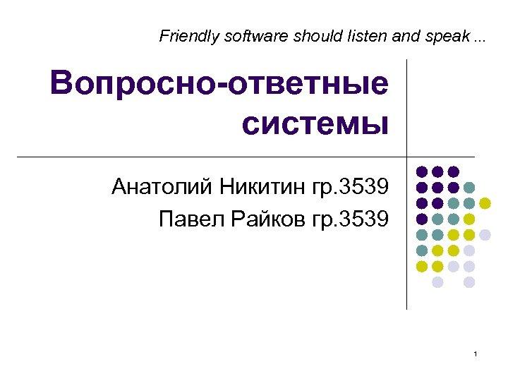 Friendly software should listen and speak … Вопросно-ответные системы Анатолий Никитин гр. 3539 Павел