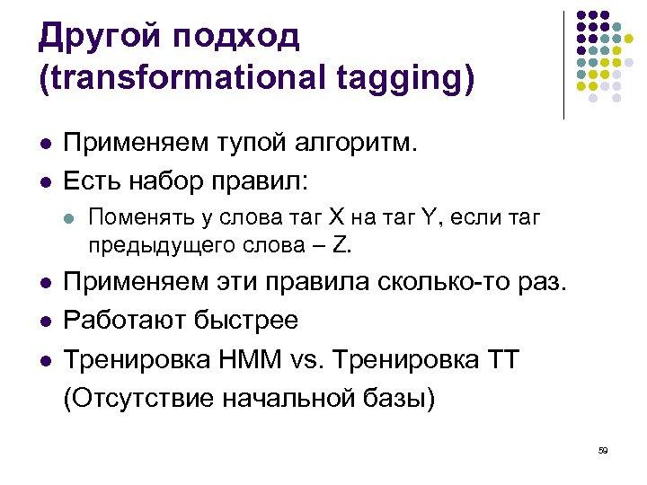 Другой подход (transformational tagging) l l Применяем тупой алгоритм. Есть набор правил: l l