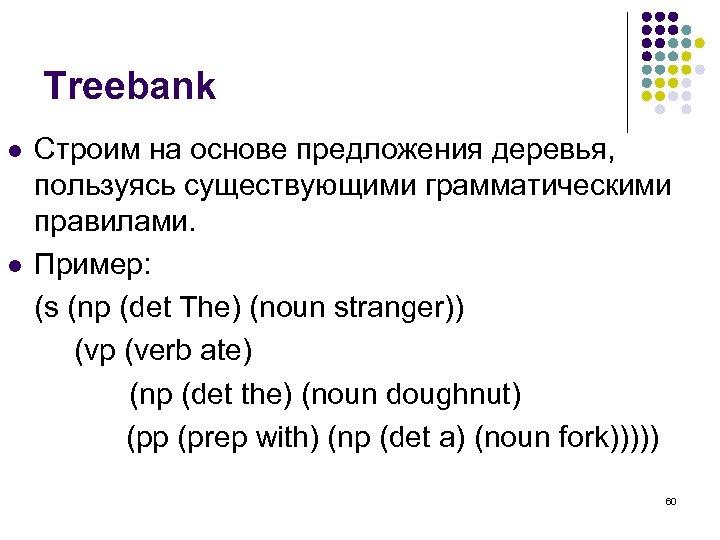 Treebank l l Строим на основе предложения деревья, пользуясь существующими грамматическими правилами. Пример: (s