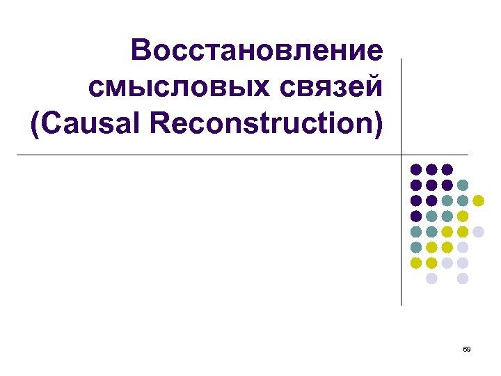 Восстановление смысловых связей (Causal Reconstruction) 69