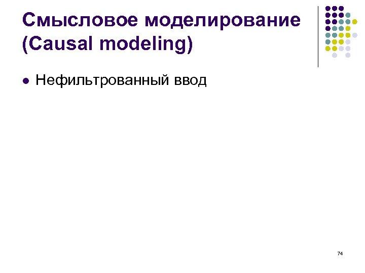 Смысловое моделирование (Causal modeling) l Нефильтрованный ввод 74