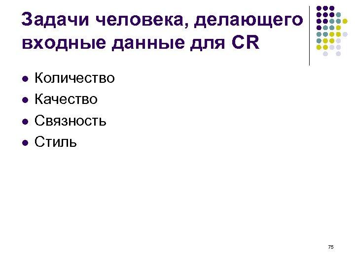 Задачи человека, делающего входные данные для CR l l Количество Качество Связность Стиль 75