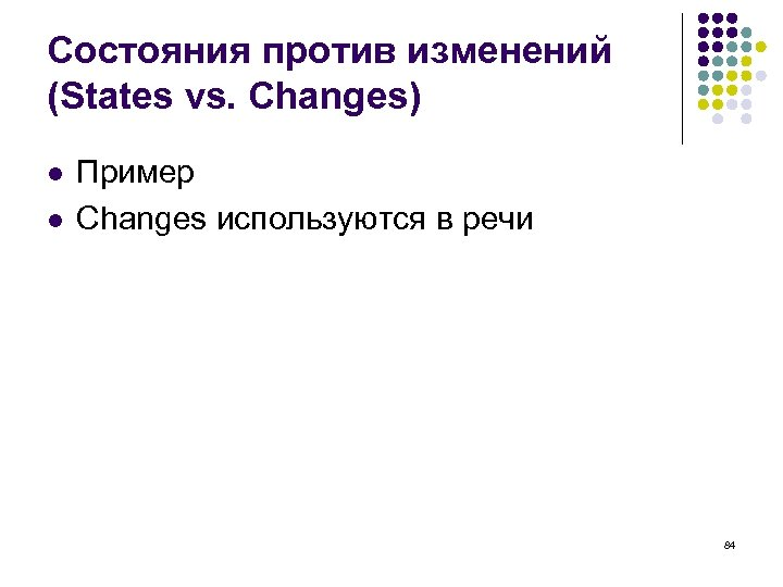 Состояния против изменений (States vs. Changes) l l Пример Changes используются в речи 84