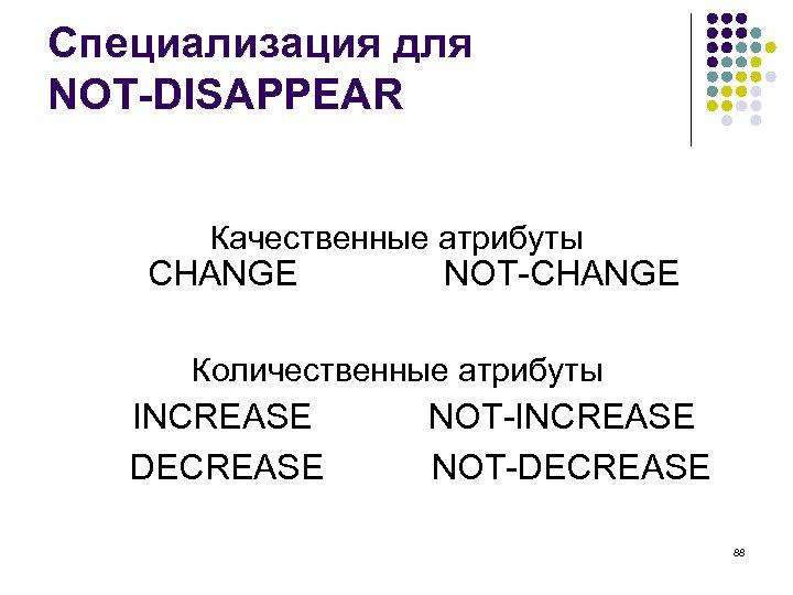 Специализация для NOT-DISAPPEAR Качественные атрибуты CHANGE NOT-CHANGE Количественные атрибуты INCREASE DECREASE NOT-INCREASE NOT-DECREASE 88