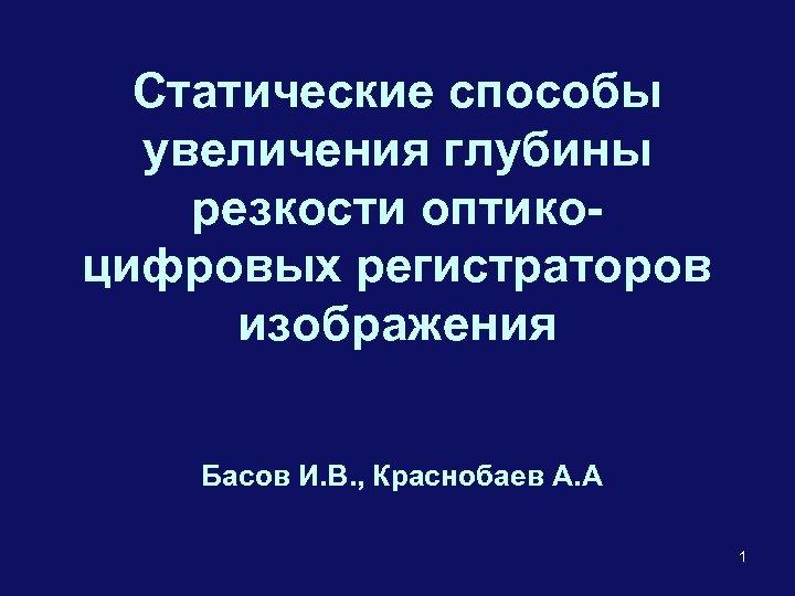 Статические способы увеличения глубины резкости оптикоцифровых регистраторов изображения Басов И. В. , Краснобаев А.